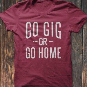 Go Gig Or Go Home T-Shirt